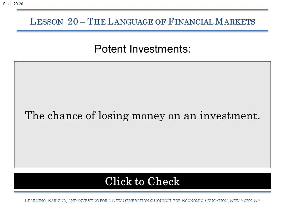 L EARNING, E ARNING, AND I NVESTING FOR A N EW G ENERATION © C OUNCIL FOR E CONOMIC E DUCATION, N EW Y ORK, NY Potent Investments: L ESSON 20 – T HE L ANGUAGE OF F INANCIAL M ARKETS The chance of losing money on an investment.