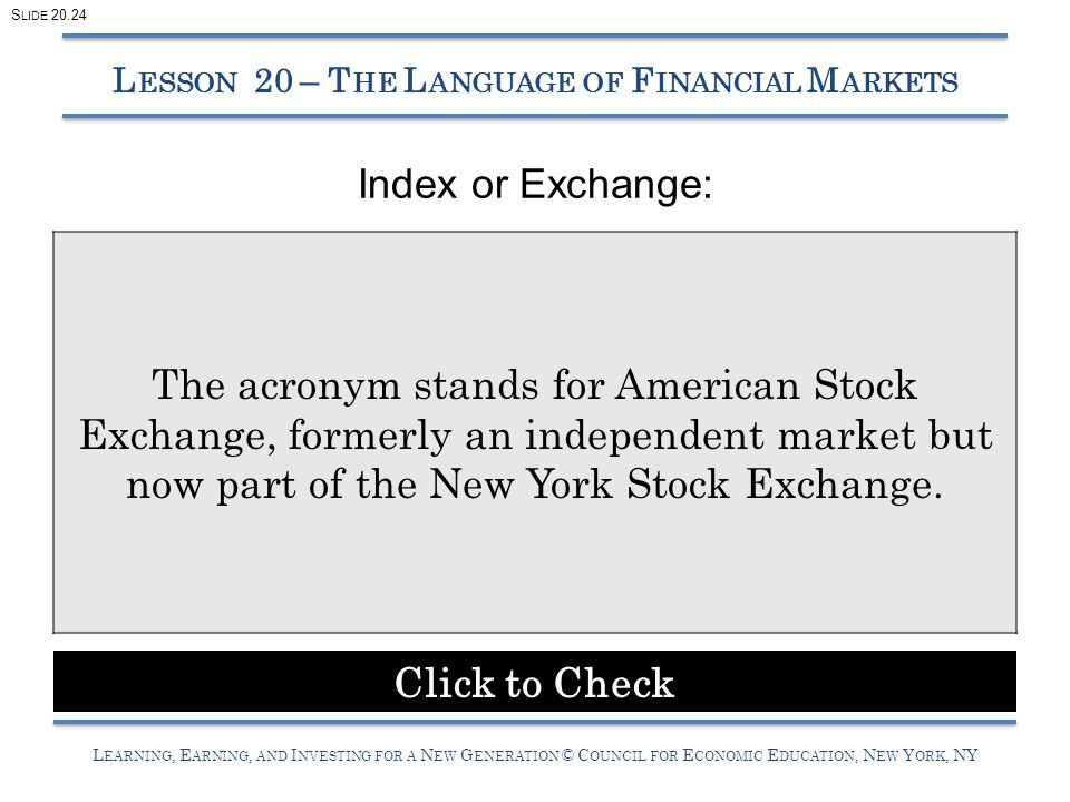 L EARNING, E ARNING, AND I NVESTING FOR A N EW G ENERATION © C OUNCIL FOR E CONOMIC E DUCATION, N EW Y ORK, NY Index or Exchange: L ESSON 20 – T HE L ANGUAGE OF F INANCIAL M ARKETS The acronym stands for American Stock Exchange, formerly an independent market but now part of the New York Stock Exchange.
