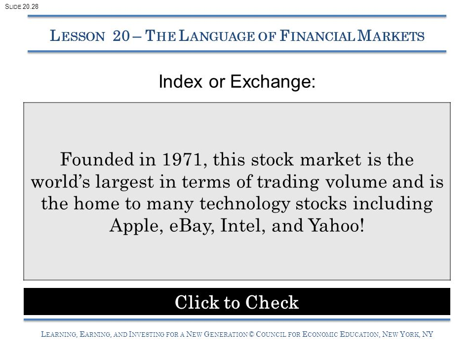L EARNING, E ARNING, AND I NVESTING FOR A N EW G ENERATION © C OUNCIL FOR E CONOMIC E DUCATION, N EW Y ORK, NY Index or Exchange: L ESSON 20 – T HE L ANGUAGE OF F INANCIAL M ARKETS Founded in 1971, this stock market is the world's largest in terms of trading volume and is the home to many technology stocks including Apple, eBay, Intel, and Yahoo.
