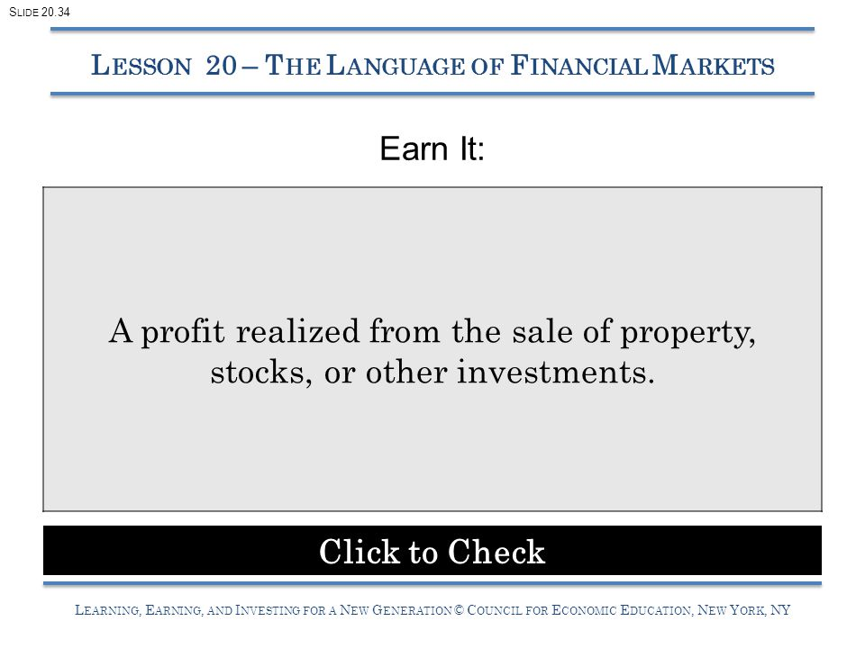 L EARNING, E ARNING, AND I NVESTING FOR A N EW G ENERATION © C OUNCIL FOR E CONOMIC E DUCATION, N EW Y ORK, NY Earn It: L ESSON 20 – T HE L ANGUAGE OF F INANCIAL M ARKETS A profit realized from the sale of property, stocks, or other investments.