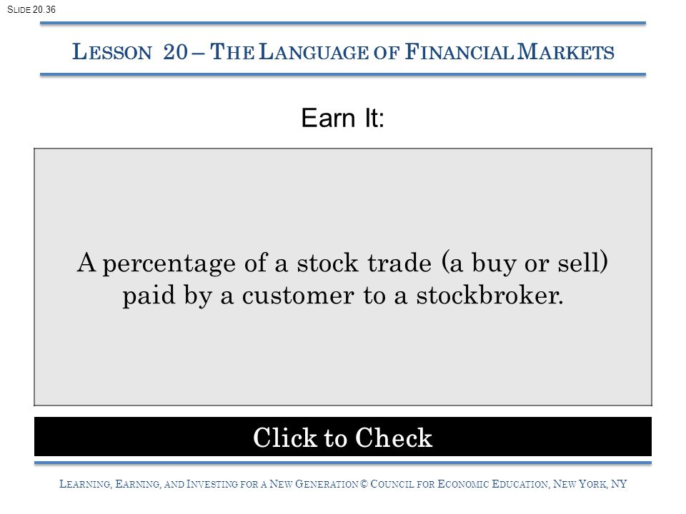 L EARNING, E ARNING, AND I NVESTING FOR A N EW G ENERATION © C OUNCIL FOR E CONOMIC E DUCATION, N EW Y ORK, NY Earn It: L ESSON 20 – T HE L ANGUAGE OF F INANCIAL M ARKETS A percentage of a stock trade (a buy or sell) paid by a customer to a stockbroker.