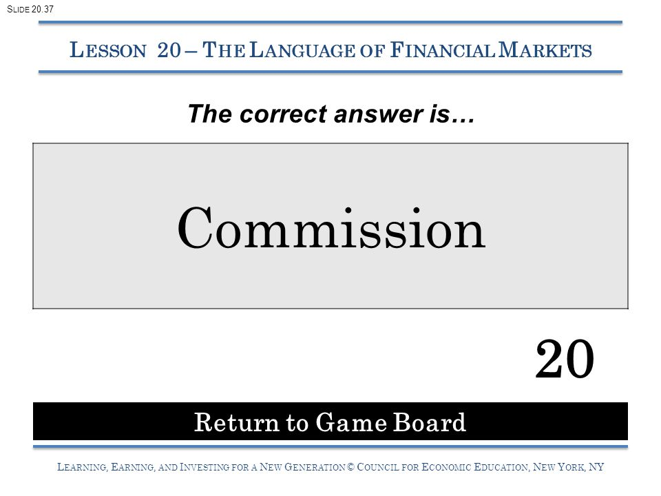 L EARNING, E ARNING, AND I NVESTING FOR A N EW G ENERATION © C OUNCIL FOR E CONOMIC E DUCATION, N EW Y ORK, NY Commission 20 L ESSON 20 – T HE L ANGUAGE OF F INANCIAL M ARKETS Return to Game Board S LIDE 20.37 The correct answer is…
