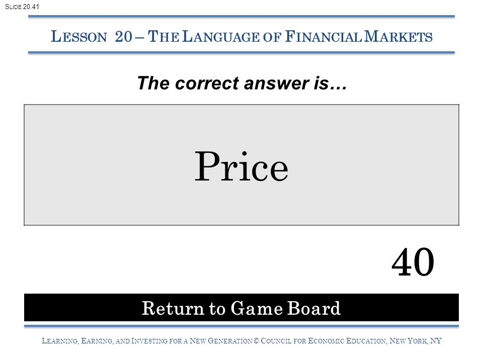 L EARNING, E ARNING, AND I NVESTING FOR A N EW G ENERATION © C OUNCIL FOR E CONOMIC E DUCATION, N EW Y ORK, NY Price 40 L ESSON 20 – T HE L ANGUAGE OF F INANCIAL M ARKETS Return to Game Board S LIDE 20.41 The correct answer is…