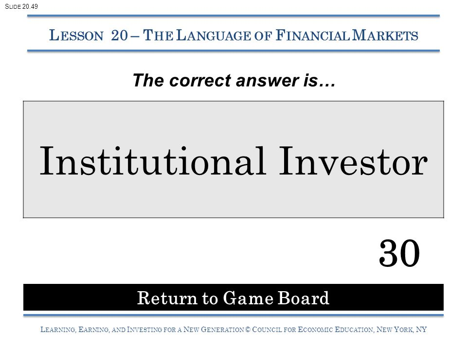 L EARNING, E ARNING, AND I NVESTING FOR A N EW G ENERATION © C OUNCIL FOR E CONOMIC E DUCATION, N EW Y ORK, NY Institutional Investor 30 L ESSON 20 – T HE L ANGUAGE OF F INANCIAL M ARKETS Return to Game Board S LIDE 20.49 The correct answer is…