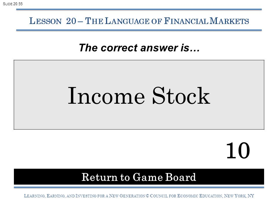 L EARNING, E ARNING, AND I NVESTING FOR A N EW G ENERATION © C OUNCIL FOR E CONOMIC E DUCATION, N EW Y ORK, NY L ESSON 20 – T HE L ANGUAGE OF F INANCIAL M ARKETS Income Stock Return to Game Board 10 S LIDE 20.55 The correct answer is…