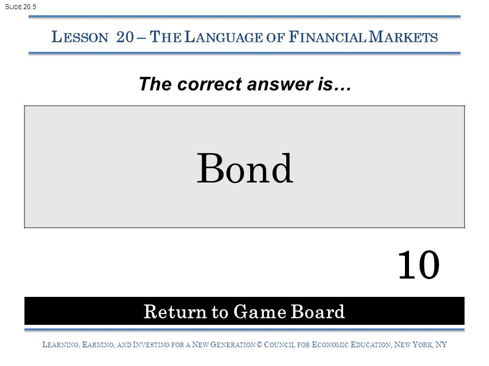 L EARNING, E ARNING, AND I NVESTING FOR A N EW G ENERATION © C OUNCIL FOR E CONOMIC E DUCATION, N EW Y ORK, NY Bond 10 L ESSON 20 – T HE L ANGUAGE OF F INANCIAL M ARKETS The correct answer is… Return to Game Board S LIDE 20.5