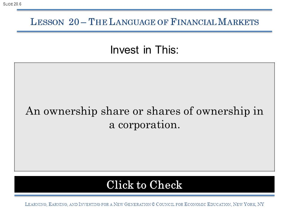 L EARNING, E ARNING, AND I NVESTING FOR A N EW G ENERATION © C OUNCIL FOR E CONOMIC E DUCATION, N EW Y ORK, NY Invest in This: L ESSON 20 – T HE L ANGUAGE OF F INANCIAL M ARKETS An ownership share or shares of ownership in a corporation.