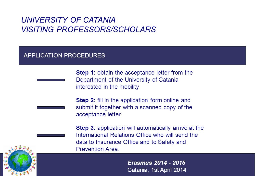 International Relations Office Università degli Studi di Catania APPLICATION PROCEDURES UNIVERSITY OF CATANIA VISITING PROFESSORS/SCHOLARS Erasmus 2014 - 2015 Catania, 1st April 2014 Step 1: obtain the acceptance letter from the Department of the University of Catania interested in the mobility Step 2: fill in the application form online and submit it together with a scanned copy of the acceptance letter Step 3: application will automatically arrive at the International Relations Office who will send the data to Insurance Office and to Safety and Prevention Area.