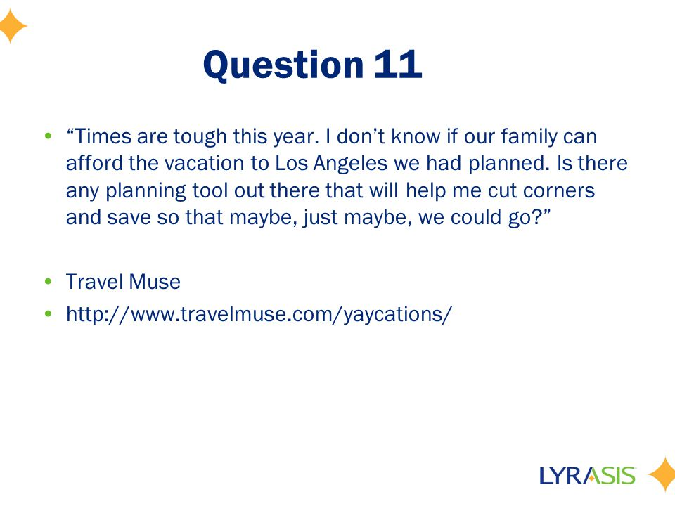 "Question 11 ""Times are tough this year. I don't know if our family can afford the vacation to Los Angeles we had planned. Is there any planning tool o"