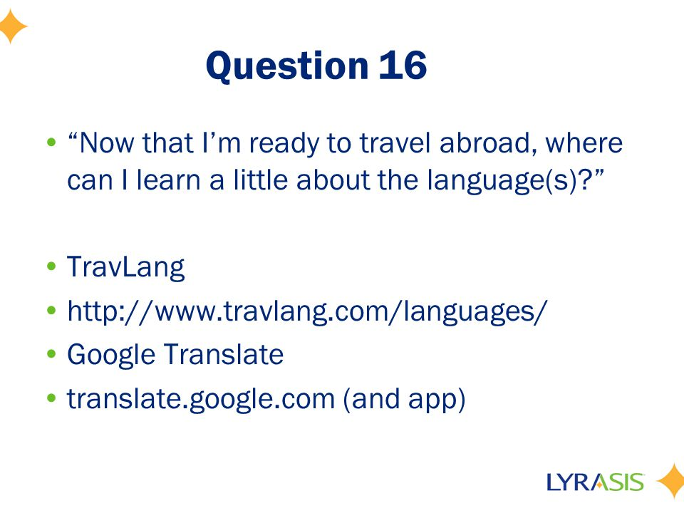 "Question 16 ""Now that I'm ready to travel abroad, where can I learn a little about the language(s)?"" TravLang http://www.travlang.com/languages/ Googl"