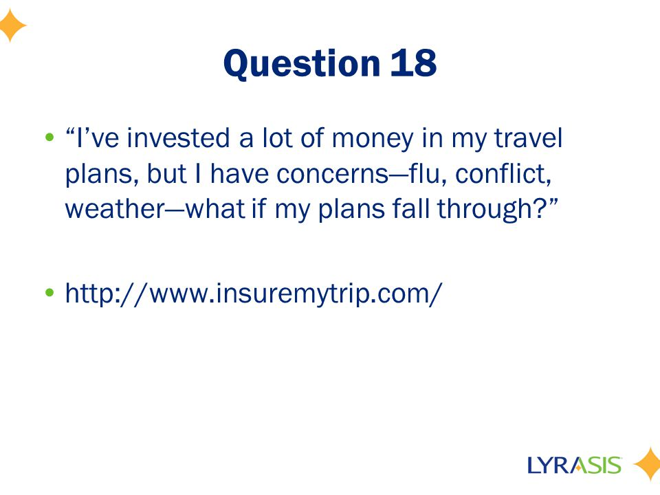 Question 18 I've invested a lot of money in my travel plans, but I have concerns—flu, conflict, weather—what if my plans fall through http://www.insuremytrip.com/