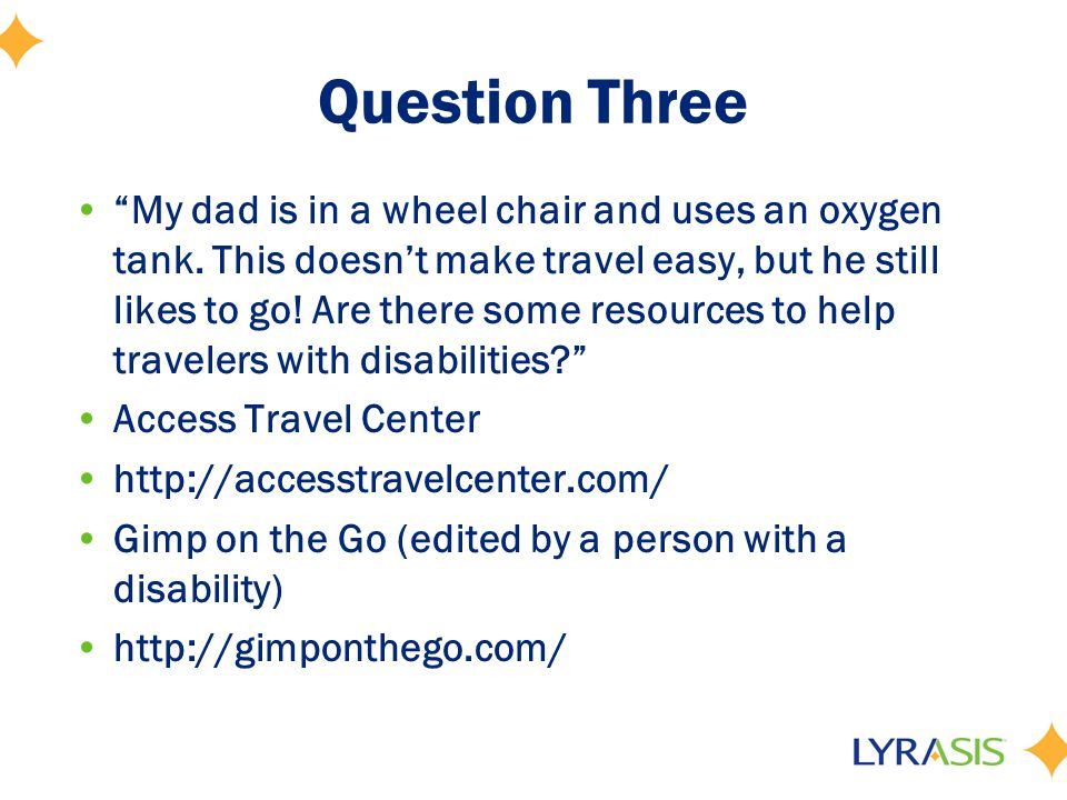 "Question Three ""My dad is in a wheel chair and uses an oxygen tank. This doesn't make travel easy, but he still likes to go! Are there some resources"