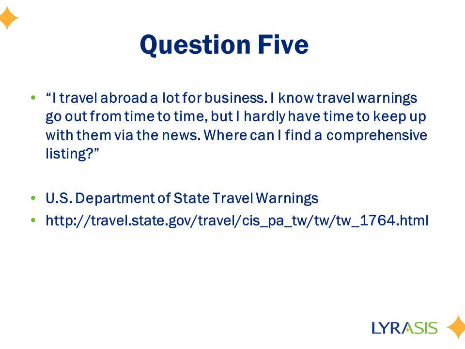 "Question Five ""I travel abroad a lot for business. I know travel warnings go out from time to time, but I hardly have time to keep up with them via th"
