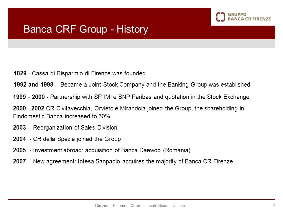 2 Direzione Risorse – Coordinamento Risorse Umane Banca CRF Group - History 1829 - Cassa di Risparmio di Firenze was founded 1992 and 1998 - Became a Joint-Stock Company and the Banking Group was established 1999 - 2000 - Partnership with SP IMI e BNP Paribas and quotation in the Stock Exchange 2000 - 2002 CR Civitavecchia, Orvieto e Mirandola joined the Group, the shareholding in Findomestic Banca increased to 50% 2003 - Reorganization of Sales Division 2004 - CR della Spezia joined the Group 2005 - Investment abroad: acquisition of Banca Daewoo (Romania) 2007 - New agreement: Intesa Sanpaolo acquires the majority of Banca CR Firenze