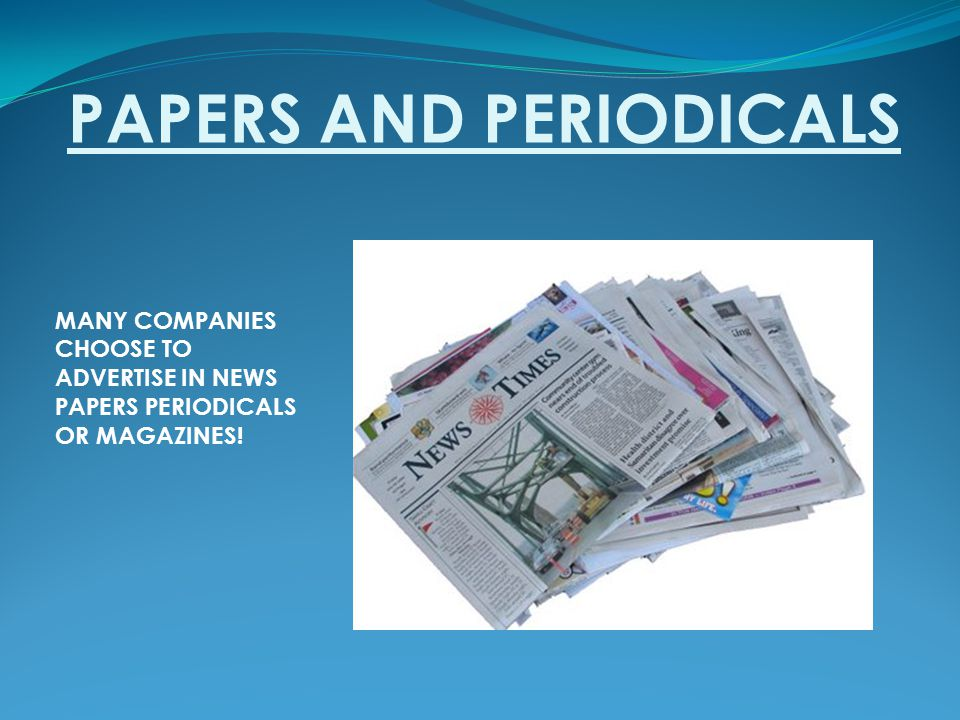 PAPERS AND PERIODICALS MANY COMPANIES CHOOSE TO ADVERTISE IN NEWS PAPERS PERIODICALS OR MAGAZINES!