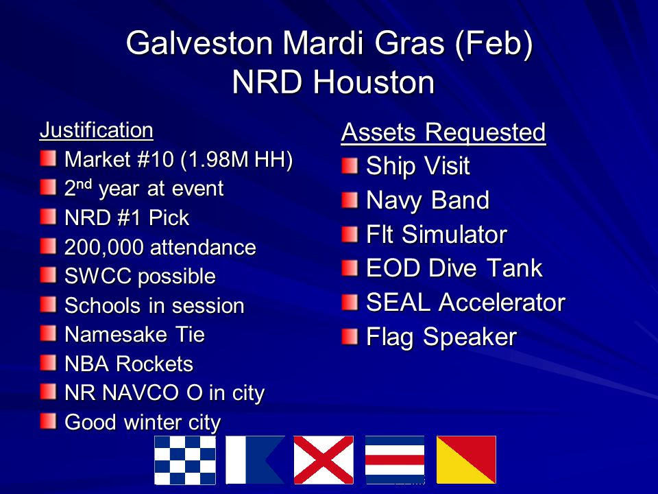 Galveston Mardi Gras (Feb) NRD Houston Justification Market #10 (1.98M HH)‏ 2 nd year at event NRD #1 Pick 200,000 attendance SWCC possible Schools in session Namesake Tie NBA Rockets NR NAVCO O in city Good winter city Assets Requested Ship Visit Navy Band Flt Simulator EOD Dive Tank SEAL Accelerator Flag Speaker