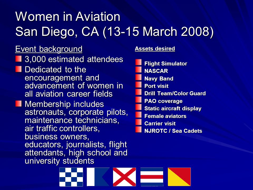Women in Aviation San Diego, CA (13-15 March 2008) Event background 3,000 estimated attendees Dedicated to the encouragement and advancement of women in all aviation career fields Membership includes astronauts, corporate pilots, maintenance technicians, air traffic controllers, business owners, educators, journalists, flight attendants, high school and university students Assets desired Flight Simulator NASCAR Navy Band Port visit Drill Team/Color Guard PAO coverage Static aircraft display Female aviators Carrier visit NJROTC / Sea Cadets