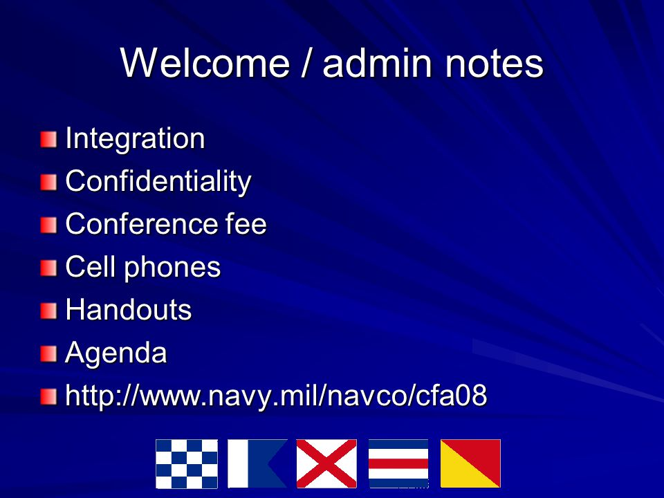 Welcome / admin notes IntegrationConfidentiality Conference fee Cell phones HandoutsAgendahttp://www.navy.mil/navco/cfa08