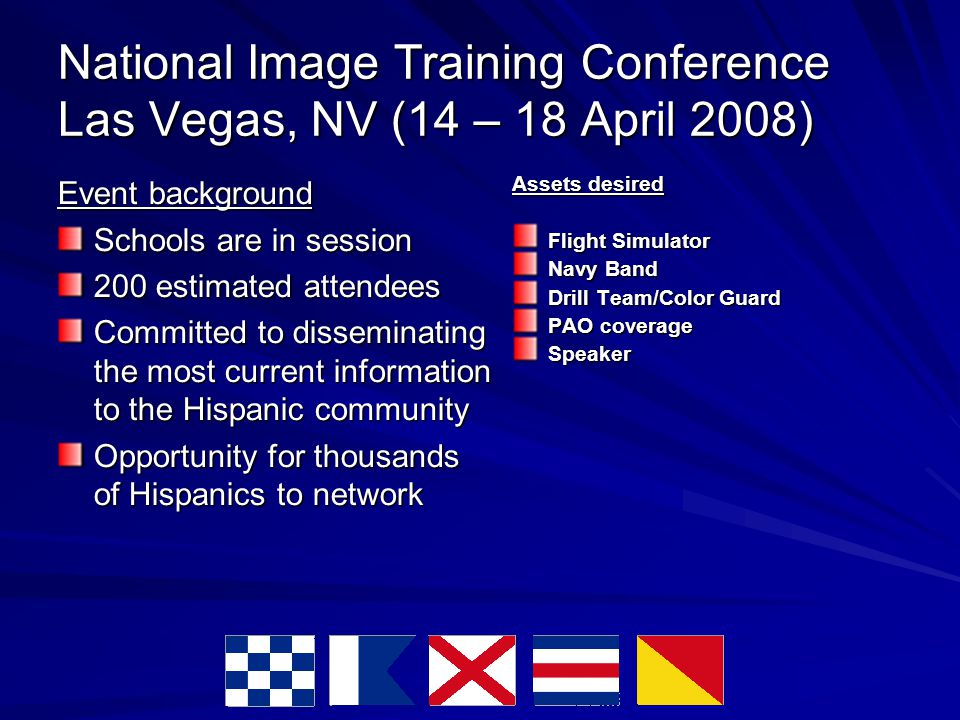 National Image Training Conference Las Vegas, NV (14 – 18 April 2008) Event background Schools are in session 200 estimated attendees Committed to disseminating the most current information to the Hispanic community Opportunity for thousands of Hispanics to network Assets desired Flight Simulator Navy Band Drill Team/Color Guard PAO coverage Speaker