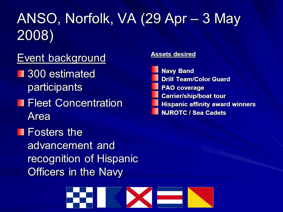 ANSO, Norfolk, VA (29 Apr – 3 May 2008) Event background 300 estimated participants Fleet Concentration Area Fosters the advancement and recognition of Hispanic Officers in the Navy Assets desired Navy Band Drill Team/Color Guard PAO coverage Carrier/ship/boat tour Hispanic affinity award winners NJROTC / Sea Cadets