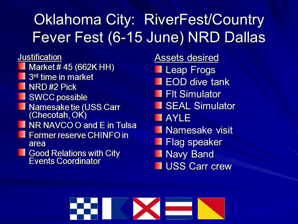 Oklahoma City: RiverFest/Country Fever Fest (6-15 June) NRD Dallas Justification Market # 45 (662K HH)‏ 3 rd time in market NRD #2 Pick SWCC possible Namesake tie (USS Carr (Checotah, OK)‏ NR NAVCO O and E in Tulsa Former reserve CHINFO in area Good Relations with City Events Coordinator Assets desired Leap Frogs EOD dive tank Flt Simulator SEAL Simulator AYLE Namesake visit Flag speaker Navy Band USS Carr crew
