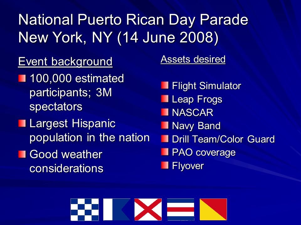 National Puerto Rican Day Parade New York, NY (14 June 2008) Event background 100,000 estimated participants; 3M spectators Largest Hispanic population in the nation Good weather considerations Assets desired Flight Simulator Leap Frogs NASCAR Navy Band Drill Team/Color Guard PAO coverage Flyover