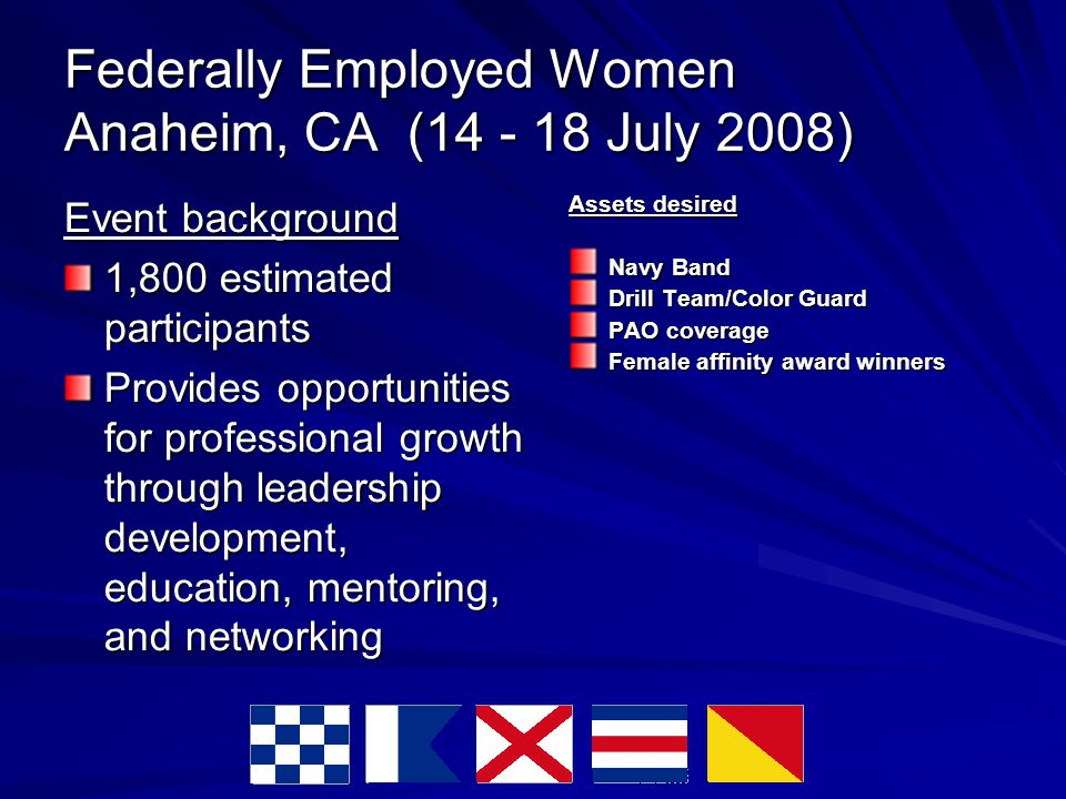 Federally Employed Women Anaheim, CA (14 - 18 July 2008) Event background 1,800 estimated participants Provides opportunities for professional growth through leadership development, education, mentoring, and networking Assets desired Navy Band Drill Team/Color Guard PAO coverage Female affinity award winners