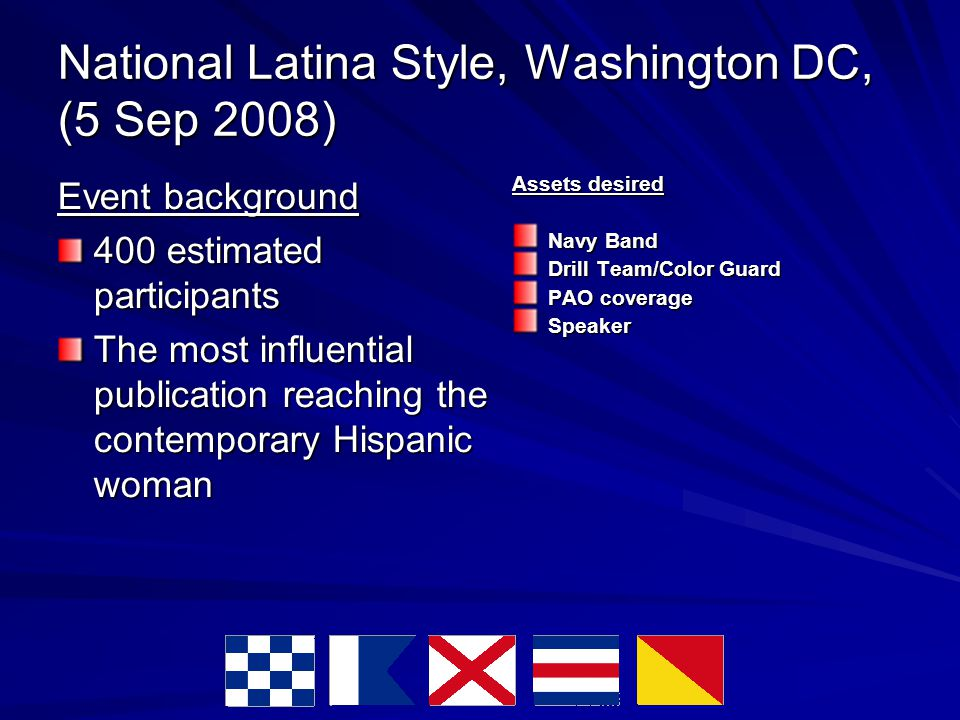 National Latina Style, Washington DC, (5 Sep 2008) Event background 400 estimated participants The most influential publication reaching the contemporary Hispanic woman Assets desired Navy Band Drill Team/Color Guard PAO coverage Speaker