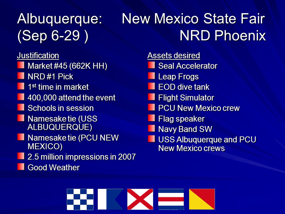 Albuquerque: New Mexico State Fair (Sep 6-29 ) NRD Phoenix Justification Market #45 (662K HH)‏ NRD #1 Pick 1 st time in market 400,000 attend the event Schools in session Namesake tie (USS ALBUQUERQUE) Namesake tie (PCU NEW MEXICO)‏ 2.5 million impressions in 2007 Good Weather Assets desired Seal Accelerator Leap Frogs EOD dive tank Flight Simulator PCU New Mexico crew Flag speaker Navy Band SW USS Albuquerque and PCU New Mexico crews