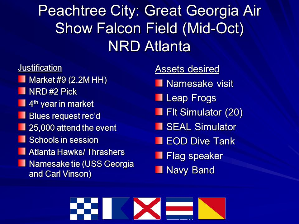 Peachtree City: Great Georgia Air Show Falcon Field (Mid-Oct) NRD Atlanta Justification Market #9 (2.2M HH)‏ NRD #2 Pick 4 th year in market Blues request rec'd 25,000 attend the event Schools in session Atlanta Hawks/ Thrashers Namesake tie (USS Georgia and Carl Vinson)‏ Assets desired Namesake visit Leap Frogs Flt Simulator (20)‏ SEAL Simulator EOD Dive Tank Flag speaker Navy Band