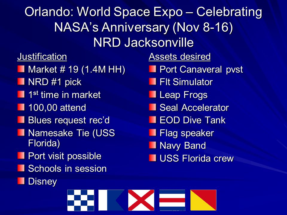 Orlando: World Space Expo – Celebrating NASA's Anniversary (Nov 8-16) NRD Jacksonville Justification Market # 19 (1.4M HH)‏ NRD #1 pick 1 st time in market 100,00 attend Blues request rec'd Namesake Tie (USS Florida)‏ Port visit possible Schools in session Disney Assets desired Port Canaveral pvst Flt Simulator Leap Frogs Seal Accelerator EOD Dive Tank Flag speaker Navy Band USS Florida crew