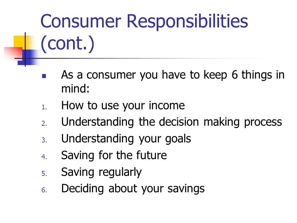 Consumer Responsibilities (cont.) As a consumer, we must be familiar with our available income and how much of it you choose to spend or save.
