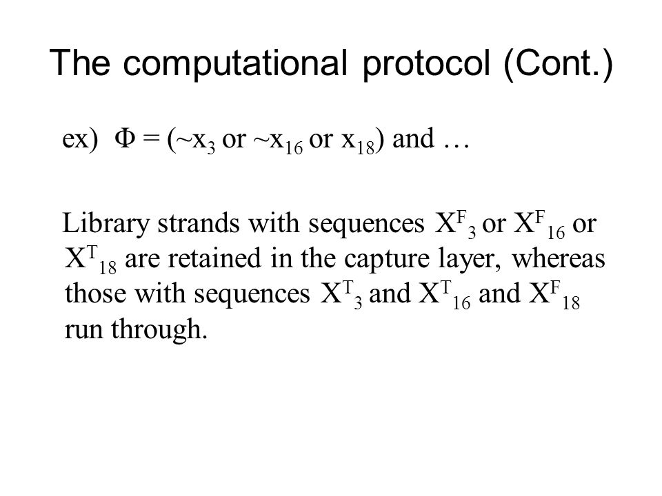 The computational protocol (Cont.) ex) Φ = (~x 3 or ~x 16 or x 18 ) and … Library strands with sequences X F 3 or X F 16 or X T 18 are retained in the capture layer, whereas those with sequences X T 3 and X T 16 and X F 18 run through.