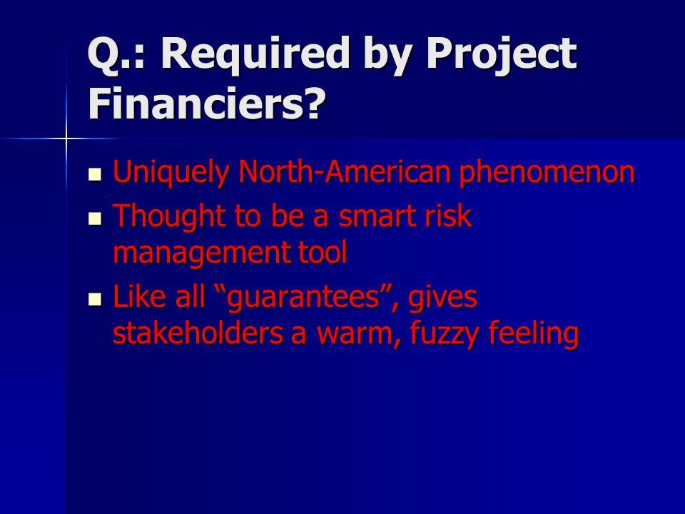 Q.: Required by Project Financiers? Uniquely North-American phenomenon Uniquely North-American phenomenon Thought to be a smart risk management tool T