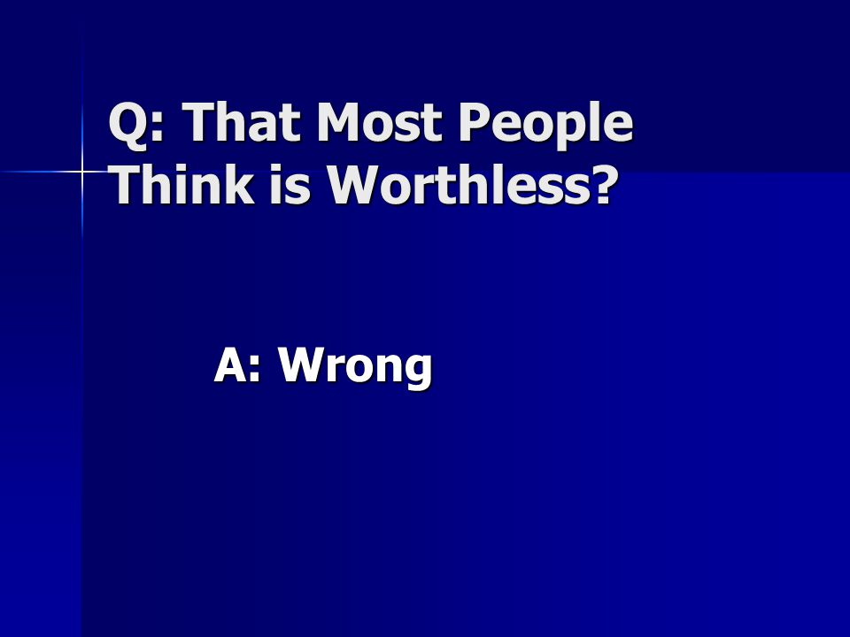 Q: That Most People Think is Worthless? A: Wrong
