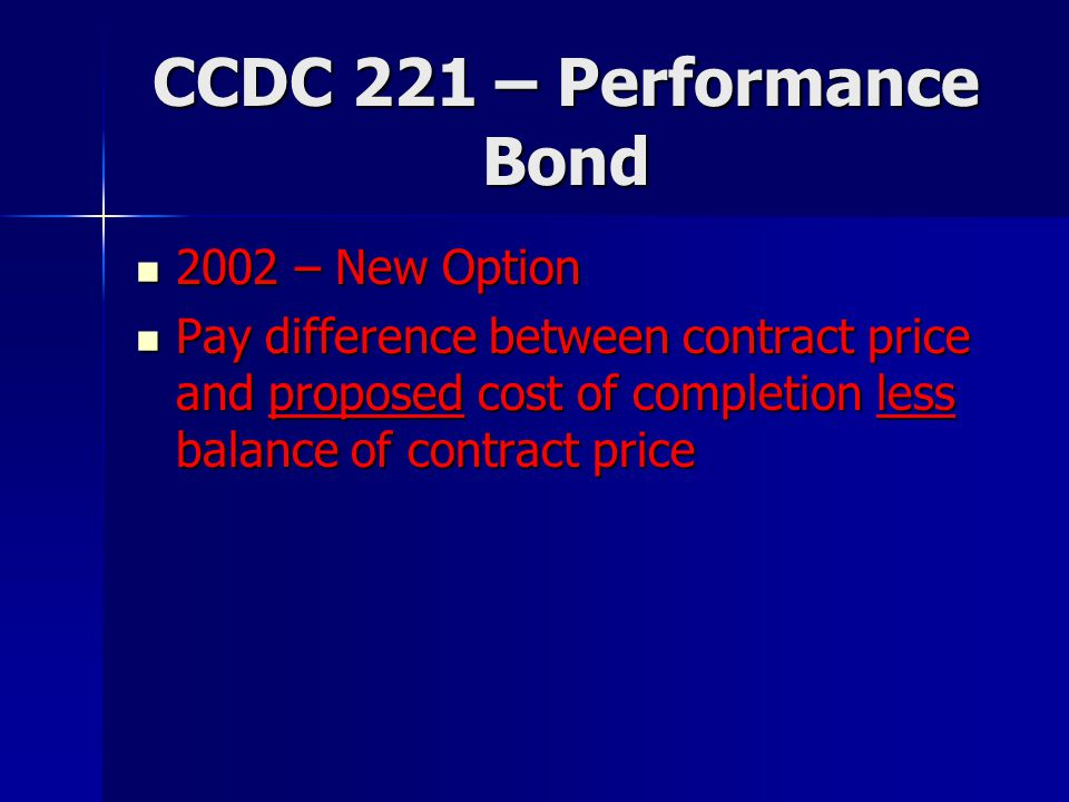 CCDC 221 – Performance Bond 2002 – New Option 2002 – New Option Pay difference between contract price and proposed cost of completion less balance of contract price Pay difference between contract price and proposed cost of completion less balance of contract price