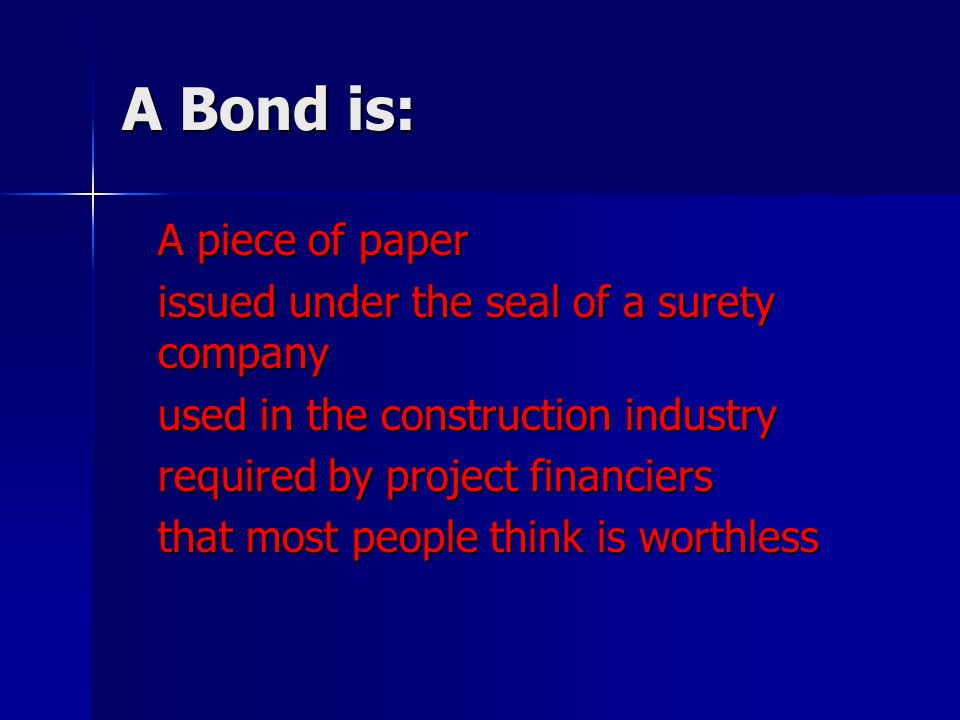 A Bond is: A piece of paper issued under the seal of a surety company used in the construction industry required by project financiers that most peopl