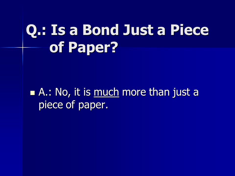 Q.: Is a Bond Just a Piece of Paper? A.: No, it is much more than just a piece of paper. A.: No, it is much more than just a piece of paper.