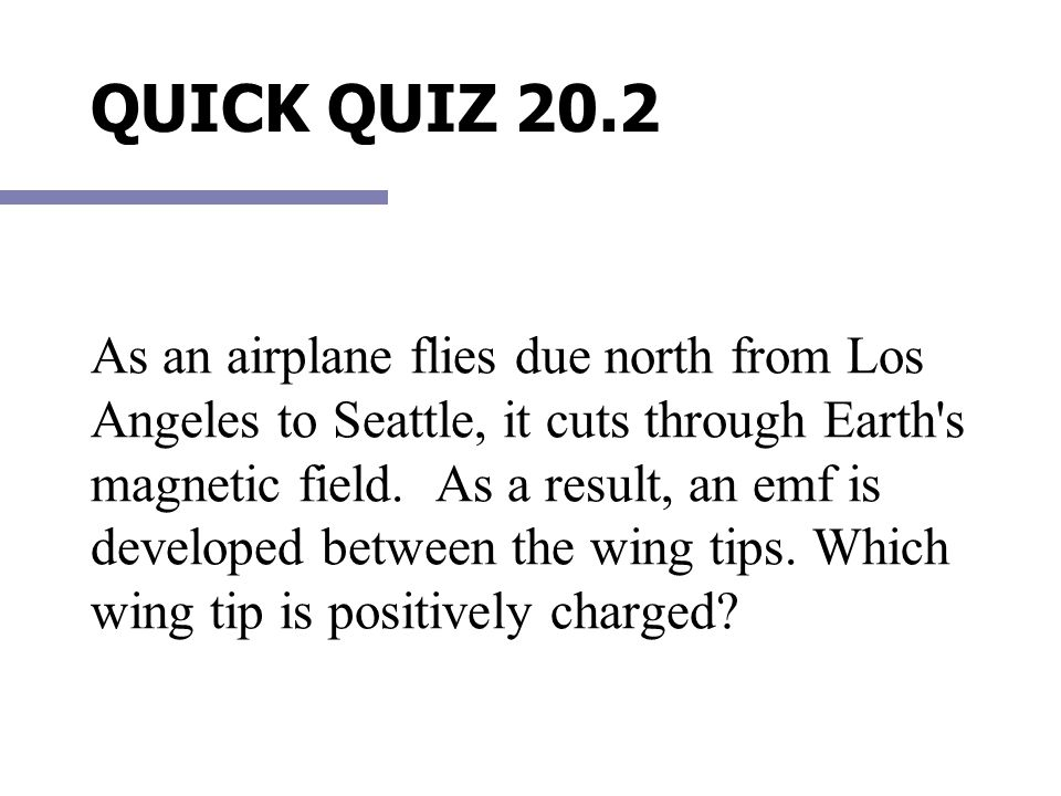 QUICK QUIZ 20.2 As an airplane flies due north from Los Angeles to Seattle, it cuts through Earth's magnetic field. As a result, an emf is developed b