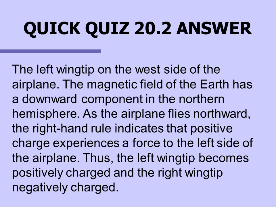 QUICK QUIZ 20.2 ANSWER The left wingtip on the west side of the airplane. The magnetic field of the Earth has a downward component in the northern hem