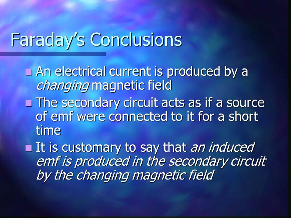 Faraday's Conclusions An electrical current is produced by a changing magnetic field An electrical current is produced by a changing magnetic field Th
