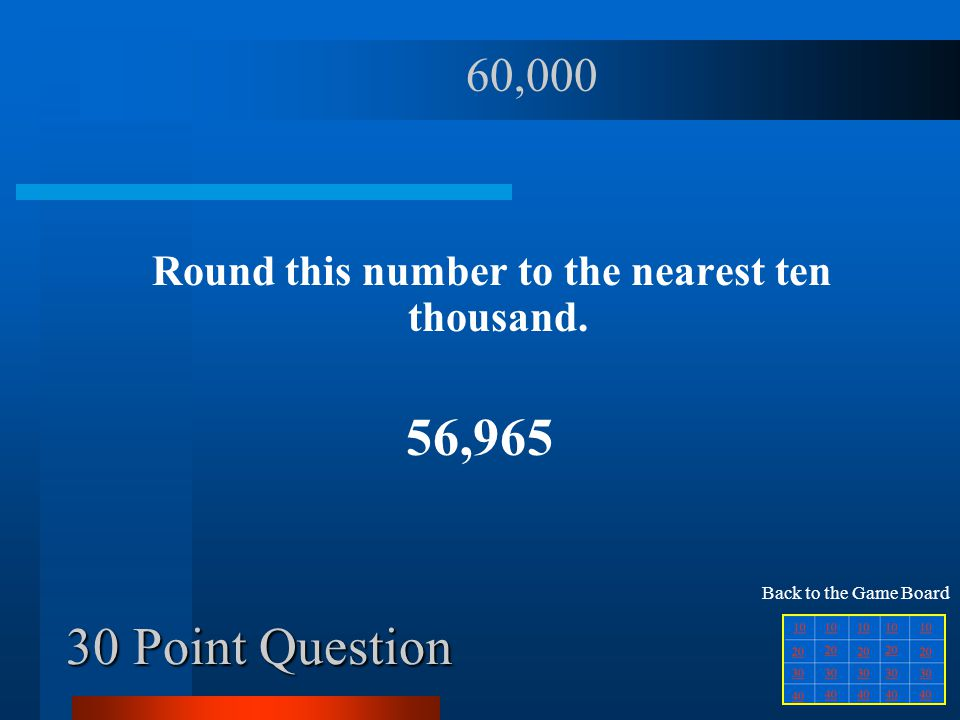 20 Point Question Round this number to the nearest hundred. 549 500 Back to the Game Board