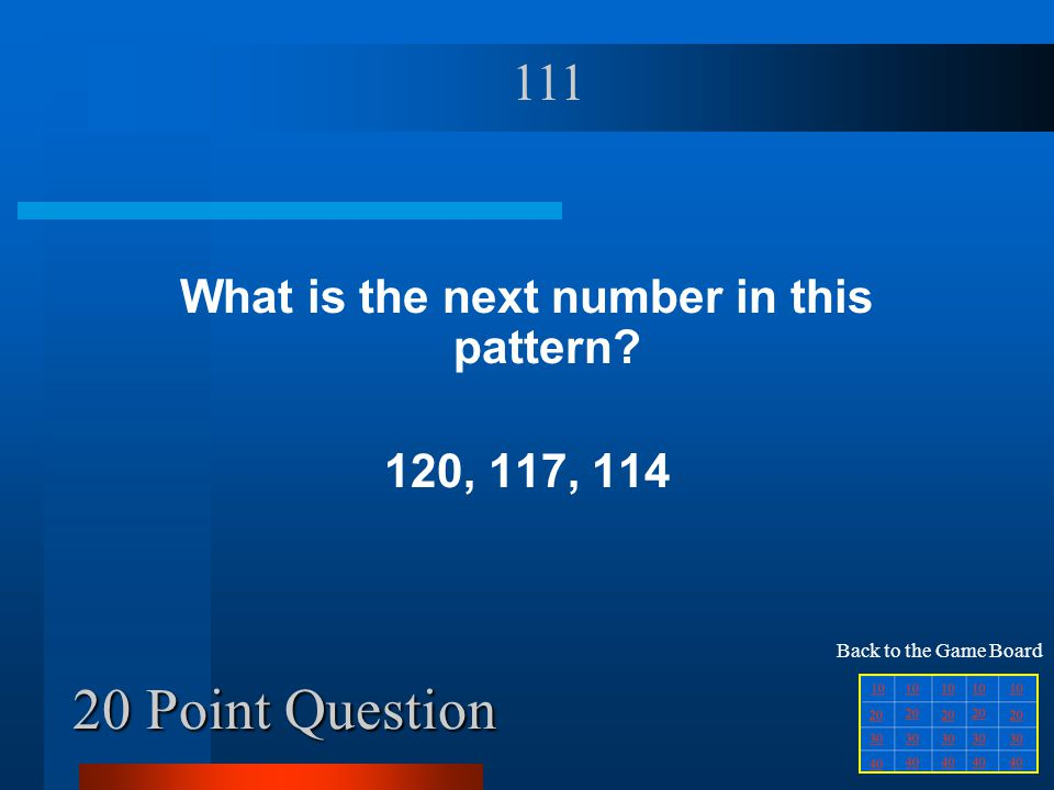 20 Point Question What is the next number in this pattern? 120, 117, 114 111 Back to the Game Board