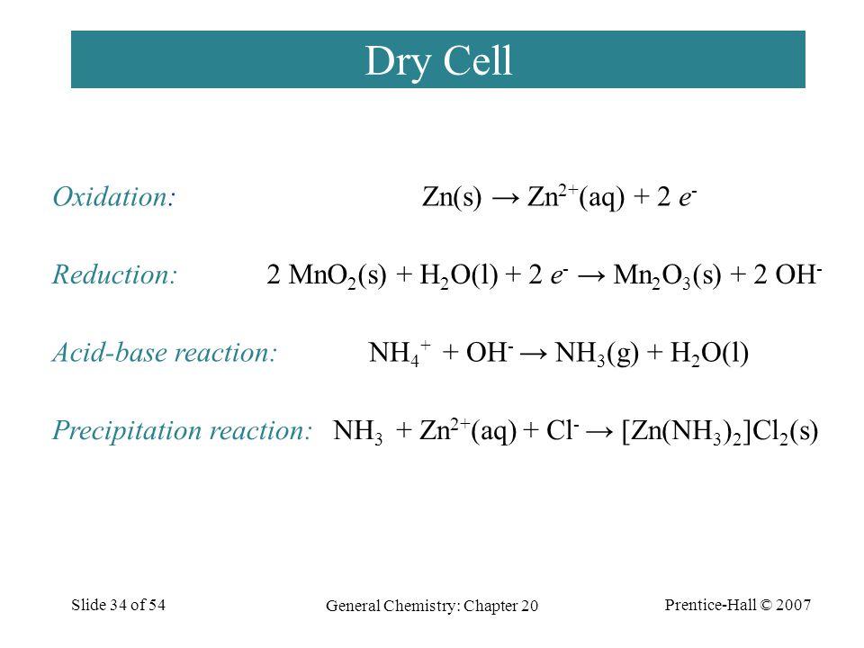 Prentice-Hall © 2007 General Chemistry: Chapter 20 Slide 34 of 54 Dry Cell Zn(s) → Zn 2+ (aq) + 2 e - Oxidation: 2 MnO 2 (s) + H 2 O(l) + 2 e - → Mn 2