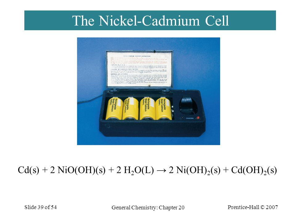 Prentice-Hall © 2007 General Chemistry: Chapter 20 Slide 39 of 54 The Nickel-Cadmium Cell Cd(s) + 2 NiO(OH)(s) + 2 H 2 O(L) → 2 Ni(OH) 2 (s) + Cd(OH)