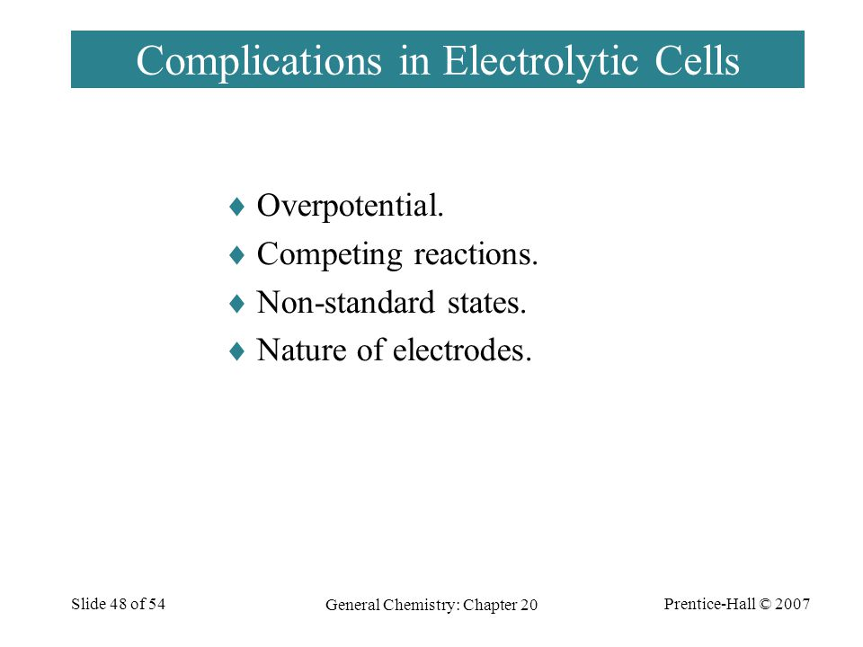 Prentice-Hall © 2007 General Chemistry: Chapter 20 Slide 48 of 54 Complications in Electrolytic Cells  Overpotential.  Competing reactions.  Non-st
