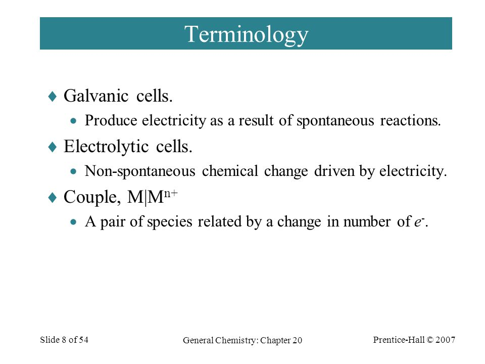Prentice-Hall © 2007 General Chemistry: Chapter 20 Slide 8 of 54 Terminology  Galvanic cells.  Produce electricity as a result of spontaneous reacti