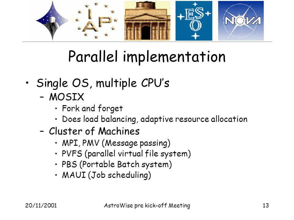 20/11/2001AstroWise pre kick-off Meeting13 Parallel implementation Single OS, multiple CPU's –MOSIX Fork and forget Does load balancing, adaptive resource allocation –Cluster of Machines MPI, PMV (Message passing) PVFS (parallel virtual file system) PBS (Portable Batch system) MAUI (Job scheduling)