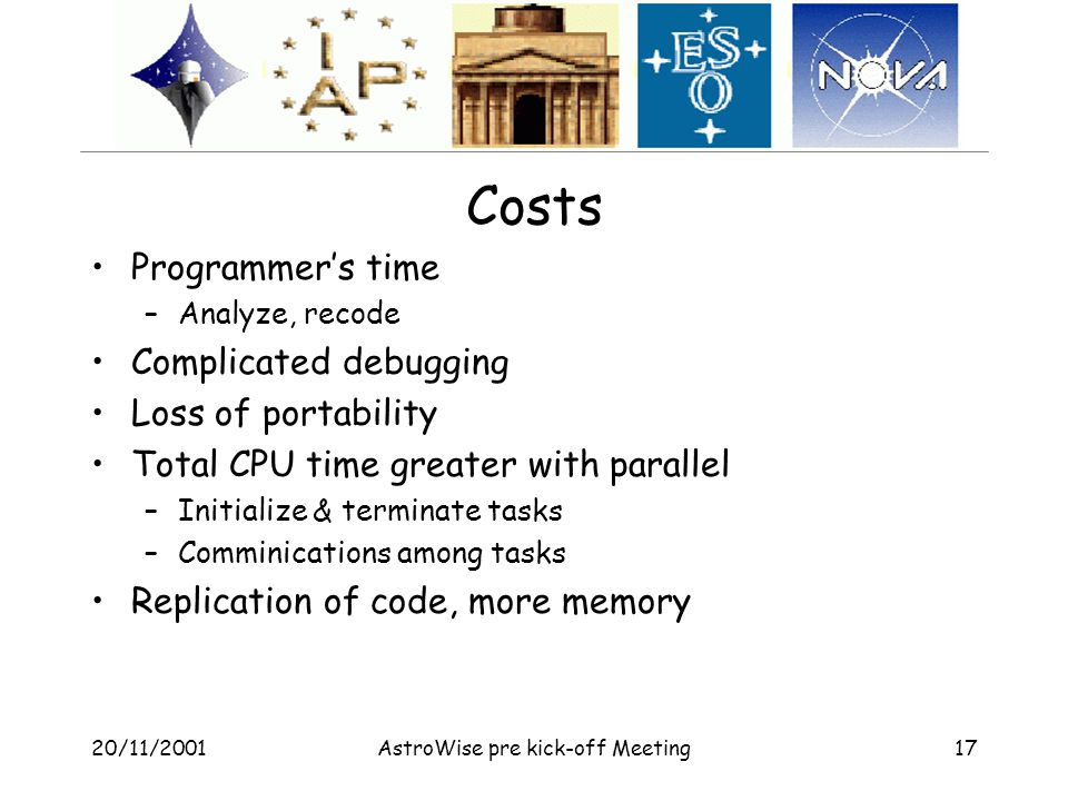 20/11/2001AstroWise pre kick-off Meeting17 Costs Programmer's time –Analyze, recode Complicated debugging Loss of portability Total CPU time greater with parallel –Initialize & terminate tasks –Comminications among tasks Replication of code, more memory