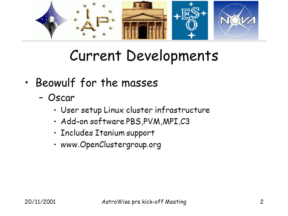 20/11/2001AstroWise pre kick-off Meeting2 Current Developments Beowulf for the masses –Oscar User setup Linux cluster infrastructure Add-on software PBS,PVM,MPI,C3 Includes Itanium support www.OpenClustergroup.org